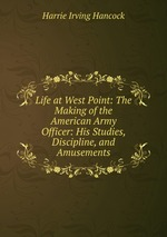 Life at West Point: The Making of the American Army Officer: His Studies, Discipline, and Amusements