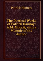 The Poetical Works of Patrick Hannay: A.M. Mdcxii; with a Memoir of the Author