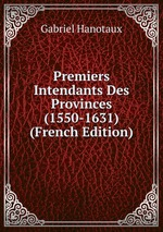 Premiers Intendants Des Provinces (1550-1631) (French Edition)