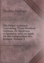 The Pulpit Assistant: Containing Three Hundred Outlines, Or Skeletons of Sermons. with an Essay On the Composition of a Sermon, Volume 3