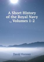 A Short History of the Royal Navy ., Volumes 1-2
