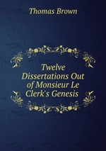 Twelve Dissertations Out of Monsieur Le Clerk`s Genesis
