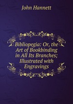 Bibliopegia: Or, the Art of Bookbinding in All Its Branches; Illustrated with Engravings