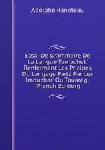 Essai De Grammaire De La Langue Tamachek` Renfermant Les Pricipes Du Langage Parl Par Les Imouchar` Ou Touareg . (French Edition)