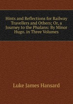 Hints and Reflections for Railway Travellers and Others; Or, a Journey to the Phalanx: By Minor Hugo. in Three Volumes