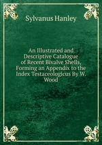 An Illustrated and Descriptive Catalogue of Recent Bivalve Shells, Forming an Appendix to the Index Testaceologicus By W. Wood