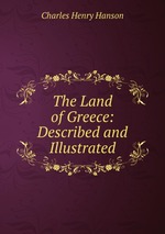 The Land of Greece: Described and Illustrated