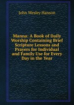 Manna: A Book of Daily Worship Containing Brief Scripture Lessons and Prayers for Individual and Family Use for Every Day in the Year