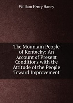 The Mountain People of Kentucky: An Account of Present Conditions with the Attitude of the People Toward Improvement