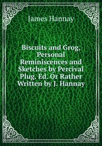Biscuits and Grog, Personal Reminiscences and Sketches by Percival Plug. Ed. Or Rather Written by J. Hannay