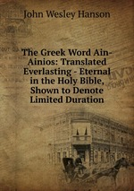 The Greek Word Ain-Ainios: Translated Everlasting - Eternal in the Holy Bible, Shown to Denote Limited Duration