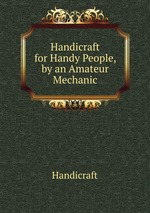 Handicraft for Handy People, by an Amateur Mechanic