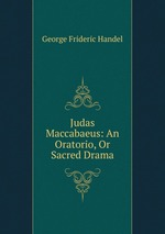 Judas Maccabaeus: An Oratorio, Or Sacred Drama