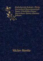 Kralodworsky Rukopis: Zbjrka Staroeskych Zpiewoprawnych Basnj, S Niekolika Ginymi Staroeskymi Zpiewy (German Edition)
