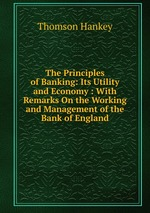 The Principles of Banking: Its Utility and Economy : With Remarks On the Working and Management of the Bank of England