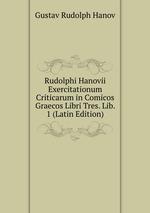 Rudolphi Hanovii Exercitationum Criticarum in Comicos Graecos Libri Tres. Lib. 1 (Latin Edition)