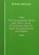The Succession Duty Act 1853: 16 & 17 Victoria, Cap. 51 : With the Decisions and Notes