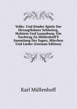 Volks- Und Kinder-Spiele Der Herzogthmer Schlesiwg, Holstein Und Lauenburg: Ein Nachtrag Zu Mllenhoff`S Sammlung Der Sagen, Mrchen Und Lieder (German Edition)