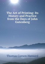 The Art of Printing: Its History and Practice from the Days of John Gutenberg