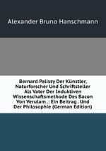 Bernard Palissy Der Knstler, Naturforscher Und Schriftsteller Als Vater Der Induktiven Wissenschaftsmethode Des Bacon Von Verulam .: Ein Beitrag . Und Der Philosophie (German Edition)