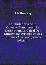 Les Turbinesvapeur: Ouvrage Comprenant La Description, La Calcul Des Dimensions Principales Des Turbines Vapeur (French Edition)