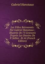 Les Villes Retrouves: Par Gabriel Hanotaux ; Illustre De 75 Gravures D`aprs Les Dessins De P. Sellier . Et Al (French Edition)