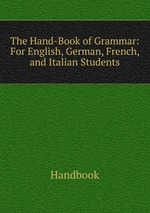 The Hand-Book of Grammar: For English, German, French, and Italian Students
