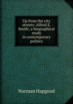Up from the city streets: Alfred E. Smith; a biographical study in contemporary politics