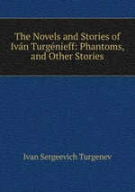 The Novels and Stories of Ivn Turgnieff: Phantoms, and Other Stories