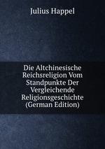 Die Altchinesische Reichsreligion Vom Standpunkte Der Vergleichende Religionsgeschichte (German Edition)