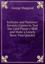 Solitaire and Patience: Seventy Games to Test the Card Player`s Skill and Make a Lonely Hour Pass Quickly