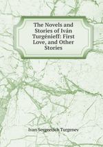 The Novels and Stories of Ivn Turgnieff: First Love, and Other Stories