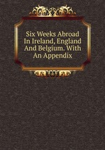 Six Weeks Abroad In Ireland, England And Belgium. With An Appendix