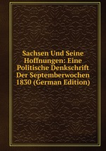 Sachsen Und Seine Hoffnungen: Eine Politische Denkschrift Der Septemberwochen 1830 (German Edition)