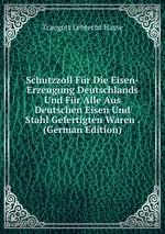 Schutzzoll Fr Die Eisen-Erzeugung Deutschlands Und Fr Alle Aus Deutschen Eisen Und Stahl Gefertigten Waren . (German Edition)