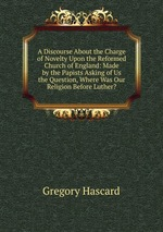 A Discourse About the Charge of Novelty Upon the Reformed Church of England: Made by the Papists Asking of Us the Question, Where Was Our Religion Before Luther?