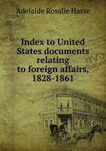 Index to United States documents relating to foreign affairs, 1828-1861