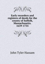 Early recorders and registers of deeds for the county of Suffolk, Massachusetts. 1639-1735