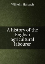 A history of the English agricultural labourer