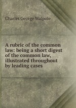 A rubric of the common law: being a short digest of the common law, illustrated throughout by leading cases