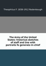 The Army of the United States: historical sketches of staff and line with portraits fo generals-in-chief