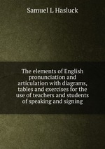 The elements of English pronunciation and articulation with diagrams, tables and exercises for the use of teachers and students of speaking and signing