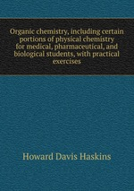 Organic chemistry, including certain portions of physical chemistry for medical, pharmaceutical, and biological students, with practical exercises