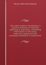 The watch jobber`s handybook: A practical manual on cleaning, repairing, & adjusting : embracing information on the tools, materials, appliances and processes employed in watchwork