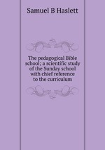 The pedagogical Bible school; a scientific study of the Sunday school with chief reference to the curriculum
