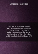 The trial of Warren Hastings, esq., complete from February 1788, to June 1794; with a preface, containing the history of the origin of the . the trial, and the debate in the House of C