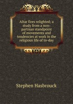 Altar fires relighted; a study from a non-partisan standpoint of movements and tendencies at work in the religious life of to-day
