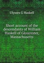 Short account of the descendants of William Haskell of Gloucester, Massachusetts
