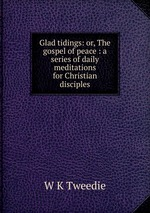 Glad tidings: or, The gospel of peace : a series of daily meditations for Christian disciples