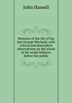 Memoirs of the life of the late George Morland; with critical and descriptive observations on the whole of his works hitherto before the public